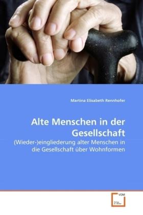 Alte Menschen in der Gesellschaft - (Wieder-)eingliederung alter Menschen in die Gesellschaft über Wohnformen - Rennhofer, Martina Elisabeth