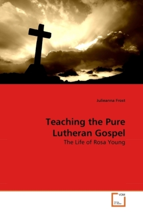 Teaching the Pure Lutheran Gospel - The Life of Rosa Young - Frost, Julieanna