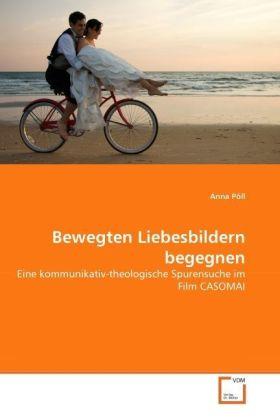 Bewegten Liebesbildern begegnen - Eine kommunikativ-theologische Spurensuche im Film CASOMAI - PÃll, Anna