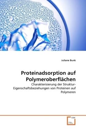 Proteinadsorption auf Polymeroberflächen - Charakterisierung der Struktur-Eigenschaftsbeziehungen von Proteinen auf Polymeren - Bunk, Juliane