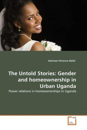The Untold Stories: Gender and homeownership in Urban Uganda - Power relations in homeownerships in Uganda - Akiiki, Asiimwe Florence