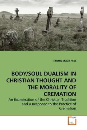 BODY/SOUL DUALISM IN CHRISTIAN THOUGHT AND THE MORALITY OF CREMATION - An Examination of the Christian Tradition and a Response to the Practice of Cremation - Price, Timothy Shaun
