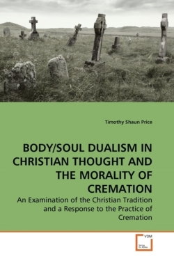 BODY/SOUL DUALISM IN CHRISTIAN THOUGHT AND THE MORALITY OF CREMATION