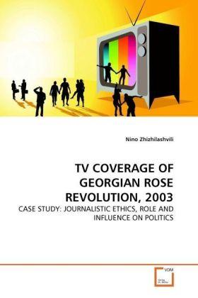 TV COVERAGE OF GEORGIAN ROSE REVOLUTION, 2003 - CASE STUDY: JOURNALISTIC ETHICS, ROLE AND INFLUENCE ON POLITICS - Zhizhilashvili, Nino