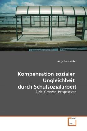 Kompensation sozialer Ungleichheit durch Schulsozialarbeit - Ziele, Grenzen, Perspektiven - Sartissohn, Katja