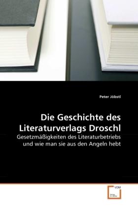 Die Geschichte des Literaturverlags Droschl - Gesetzmäßigkeiten des Literaturbetriebs und wie man sie aus den Angeln hebt - Jöbstl, Peter