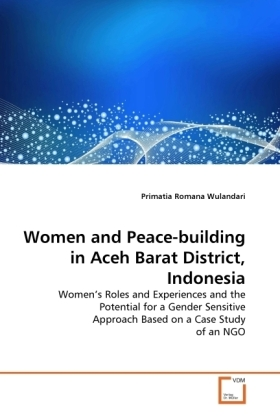 Women and Peace-building in Aceh Barat District, Indonesia - Women's Roles and Experiences and the Potential for a Gender Sensitive Approach Based on a Case Study of an NGO - Wulandari, Primatia Romana