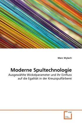 Moderne Spultechnologie - Ausgewählte Wickelparameter und ihr Einfluss auf die Egalität in der Kreuzspulfärberei - Wylach, Marc