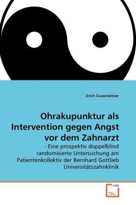 Ohrakupunktur als Intervention gegen Angst vor dem Zahnarzt - - Eine prospektiv doppelblind randomisierte Untersuchung am Patientenkollektiv der Bernhard Gottlieb Universitätszahnklinik - Gusenleitner, Erich