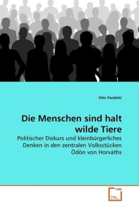 Die Menschen sind halt wilde Tiere - Politischer Diskurs und kleinbürgerliches Denken in den zentralen Volksstücken Ödön von Horváths - Paoleti, Vito