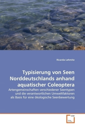 Typisierung von Seen Norddeutschlands anhand aquatischer Coleoptera - Artengemeinschaften verschiedener Seentypen und die verantwortlichen Umweltfaktoren als Basis für eine ökologische Seenbewertung - Lehmitz, Ricarda
