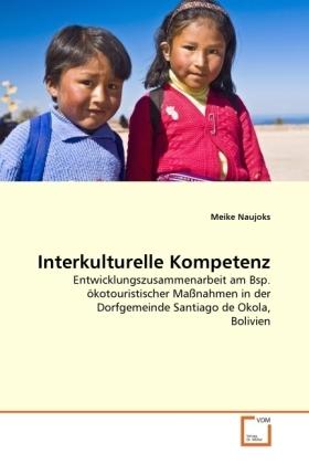 Interkulturelle Kompetenz - Entwicklungszusammenarbeit am Bsp. ökotouristischer Maßnahmen in der Dorfgemeinde Santiago de Okola, Bolivien - Naujoks, Meike