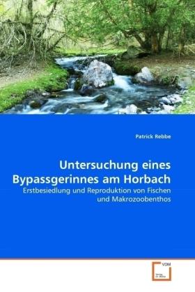Untersuchung eines Bypassgerinnes am Horbach - Erstbesiedlung und Reproduktion von Fischen und Makrozoobenthos - Rebbe, Patrick