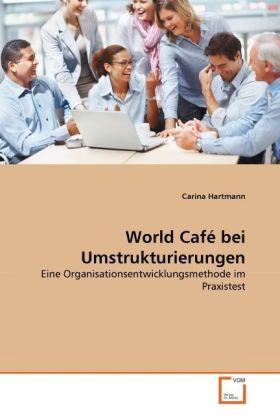 World Café bei Umstrukturierungen - Eine Organisationsentwicklungsmethode im Praxistest - Hartmann, Carina