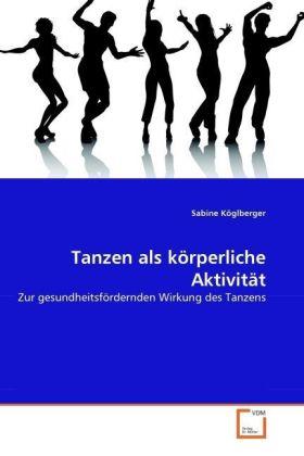 Tanzen als körperliche Aktivität - Zur gesundheitsfördernden Wirkung des Tanzens - Köglberger, Sabine