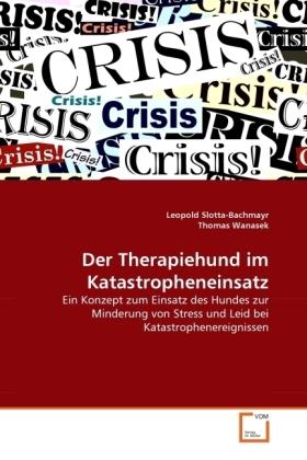 Der Therapiehund im Katastropheneinsatz - Ein Konzept zum Einsatz des Hundes zur Minderung von Stress und Leid bei Katastrophenereignissen - Slotta-Bachmayr, Leopold / Wanasek, Thomas