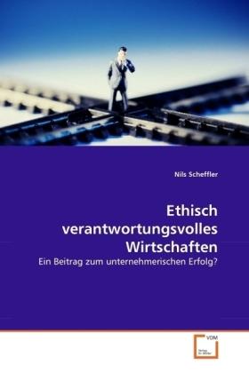 Ethisch verantwortungsvolles Wirtschaften - Ein Beitrag zum unternehmerischen Erfolg? - Scheffler, Nils