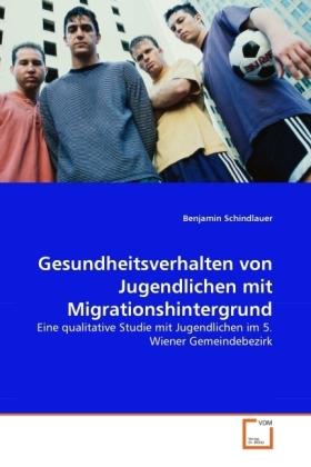 Gesundheitsverhalten von Jugendlichen mit Migrationshintergrund - Eine qualitative Studie mit Jugendlichen im 5. Wiener Gemeindebezirk - Schindlauer, Benjamin