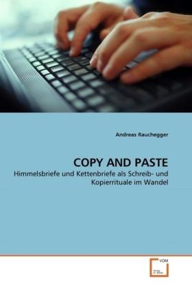 COPY AND PASTE - Himmelsbriefe und Kettenbriefe als Schreib- und Kopierrituale im Wandel - Rauchegger, Andreas