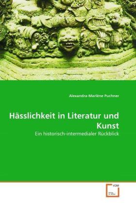 Hässlichkeit in Literatur und Kunst - Ein historisch-intermedialer Rückblick - Puchner, Alexandra-Marlène