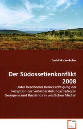 Der Südossetienkonflikt 2008 - Unter besonderer Berücksichtigung der Rezeption der Selbstdarstellungsstrategien Georgiens und Russlands in westlichen Medien - Muckenhuber, David
