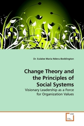 Change Theory and the Principles of Social Systems - Visionary Leadership as a Force for Organization Values - Nderu-Boddington, Eulalee M. H.