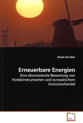 Erneuerbare Energien - Eine ökonomische Bewertung von Förderinstrumenten und europäischem Emissionshandel - Löw Beer, David