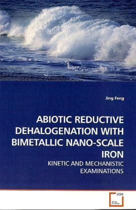 ABIOTIC REDUCTIVE DEHALOGENATION WITH BIMETALLIC NANO-SCALE IRON - KINETIC AND MECHANISTIC EXAMINATIONS - Feng, Jing