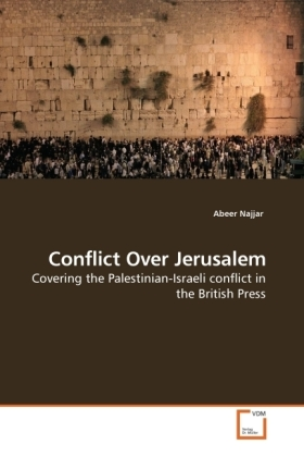 Conflict Over Jerusalem - Covering the Palestinian-Israeli conflict in the British Press - Najjar, Abeer