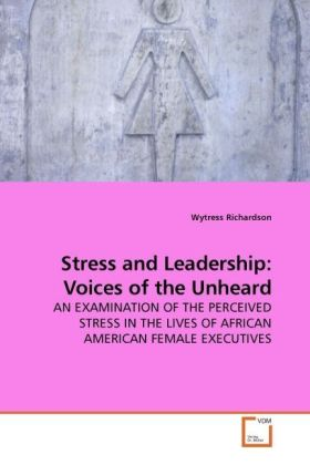 Stress and Leadership: Voices of the Unheard - AN EXAMINATION OF THE PERCEIVED STRESS IN THE LIVES OF AFRICAN AMERICAN FEMALE EXECUTIVES