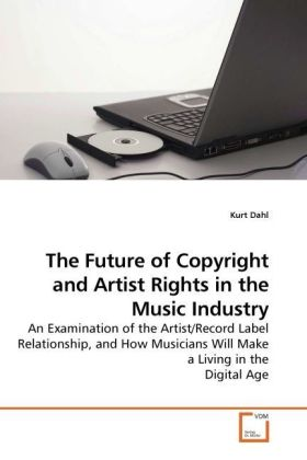 The Future of Copyright and Artist Rights in the Music Industry - An Examination of the Artist/Record Label Relationship, and How Musicians Will Make a Living in the Digital Age - Dahl, Kurt