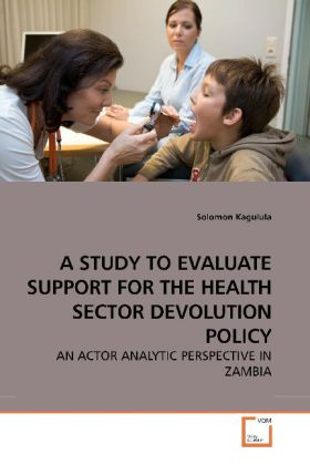 A STUDY TO EVALUATE SUPPORT FOR THE HEALTH SECTOR DEVOLUTION POLICY - AN ACTOR ANALYTIC PERSPECTIVE IN ZAMBIA - Kagulula, Solomon
