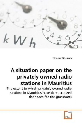 A situation paper on the privately owned radio stations in Mauritius - The extent to which privately owned radio stations in Mauritius have democratized the space for the grassroots - Ghoorah, Chanda
