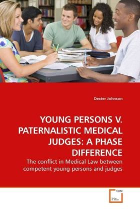 YOUNG PERSONS V. PATERNALISTIC MEDICAL JUDGES: A PHASE DIFFERENCE - The conflict in Medical Law between competent young persons and judges - Johnson, Dexter