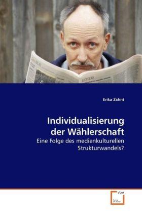 Individualisierung der Wählerschaft - Eine Folge des medienkulturellen Strukturwandels? - Zahnt, Erika
