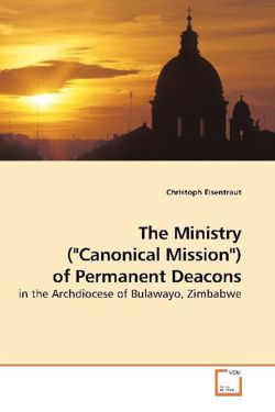 """The Ministry (""""Canonical Mission"""") of Permanent Deacons: in the Archdiocese of Bulawayo, Zimbabwe"""