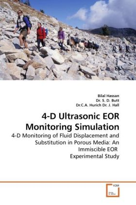 4-D Ultrasonic EOR Monitoring Simulation - 4-D Monitoring of Fluid Displacement and Substitution in Porous Media: An Immiscible EOR Experimental Study - Hassan, Bilal / Sharma, S. K. / Hurich, C. A.