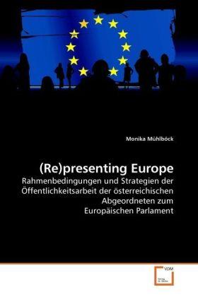 Re)presenting Europe - Rahmenbedingungen und Strategien der Öffentlichkeitsarbeit der österreichischen Abgeordneten zum Europäischen Parlament - Mühlböck, Monika