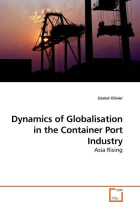 Dynamics of Globalisation in the Container Port Industry - Asia Rising - Olivier, Daniel