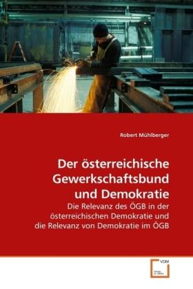 Der österreichische Gewerkschaftsbund und Demokratie - Die Relevanz des ÖGB in der österreichischen Demokratie und die Relevanz von Demokratie im ÖGB - Mühlberger, Robert