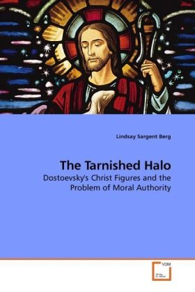 The Tarnished Halo - Dostoevsky's Christ Figures and the Problem of Moral Authority - Berg, Lindsay Sargent