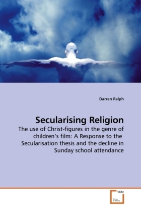 Secularising Religion - The use of Christ-figures in the genre of children s film: A Response to the Secularisation thesis and the decline in Sunday school attendance