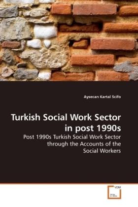 Turkish Social Work Sector in post 1990s - Post 1990s Turkish Social Work Sector through the Accounts of the Social Workers - Kartal Scifo, Aysecan