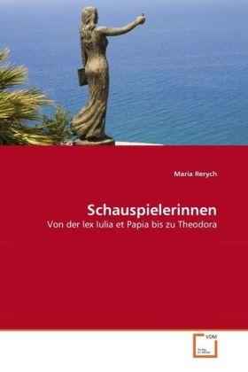 Schauspielerinnen - Von der lex Iulia et Papia bis zu Theodora - Rerych, Maria