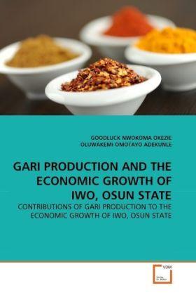 GARI PRODUCTION AND THE ECONOMIC GROWTH OF IWO, OSUN STATE - CONTRIBUTIONS OF GARI PRODUCTION TO THE ECONOMIC GROWTH OF IWO, OSUN STATE - Okezie, Goodluck Nw. / Omotayo Adekunle, Oluwakemi