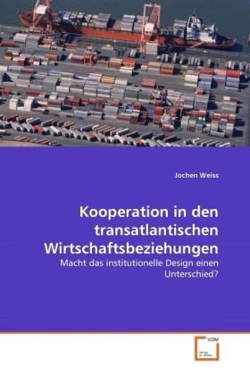 Kooperation in den transatlantischen Wirtschaftsbeziehungen - Macht das institutionelle Design einen Unterschied? - Weiss, Jochen