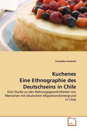 Kuchenes Eine Ethnographie des Deutschseins in Chile - Eine Studie zu den Nahrungsgewohnheiten von Menschen mit deutschem Migrationshintergrund in Chile - Gutsche, Franziska