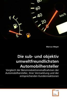 Die sub- und objektiv umweltfreundlichsten Automobilhersteller - Vergleich der Benzinreduktionsmaßnahmen der Automobilhersteller, ihrer Vermarktung und der entsprechenden Kundenreaktionen - Meyer, Marcus