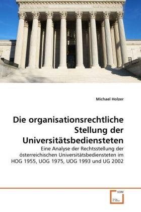 Die organisationsrechtliche Stellung der Universitätsbediensteten - Eine Analyse der Rechtsstellung der österreichischen Universitätsbediensteten im HOG 1955, UOG 1975, UOG 1993 und UG 2002