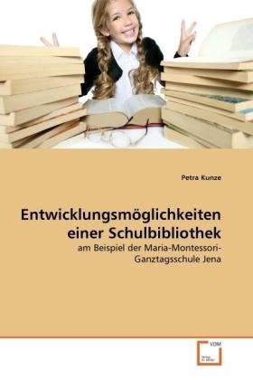 Entwicklungsmöglichkeiten einer Schulbibliothek - am Beispiel der Maria-Montessori-Ganztagsschule Jena - Kunze, Petra